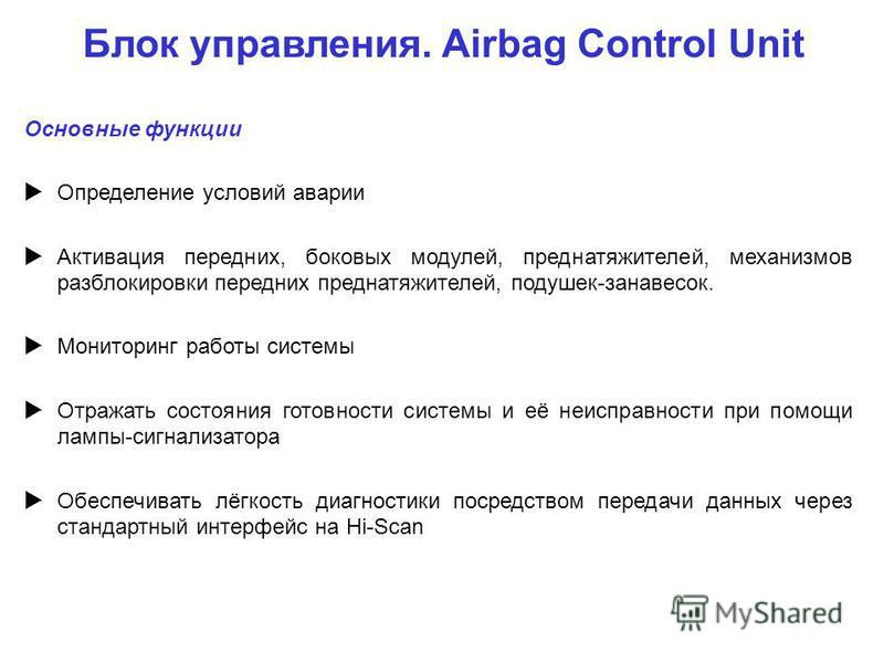 Блок управления. Airbag Control Unit Основные функции Определение условий аварии Активация передних, боковых модулей, преднатяжителей, механизмов разблокировки передних преднатяжителей, подушек-занавесок. Мониторинг работы системы Отражать состояния
