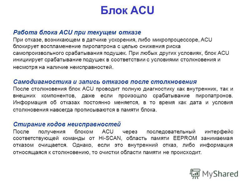 Блок ACU Работа блока ACU при текущем отказе При отказе, возникающем в датчике ускорения, либо микропроцессоре, ACU блокирует воспламенение пиропатрона с целью снижения риска самопроизвольного срабатывания подушек. При любых других условиях, блок ACU