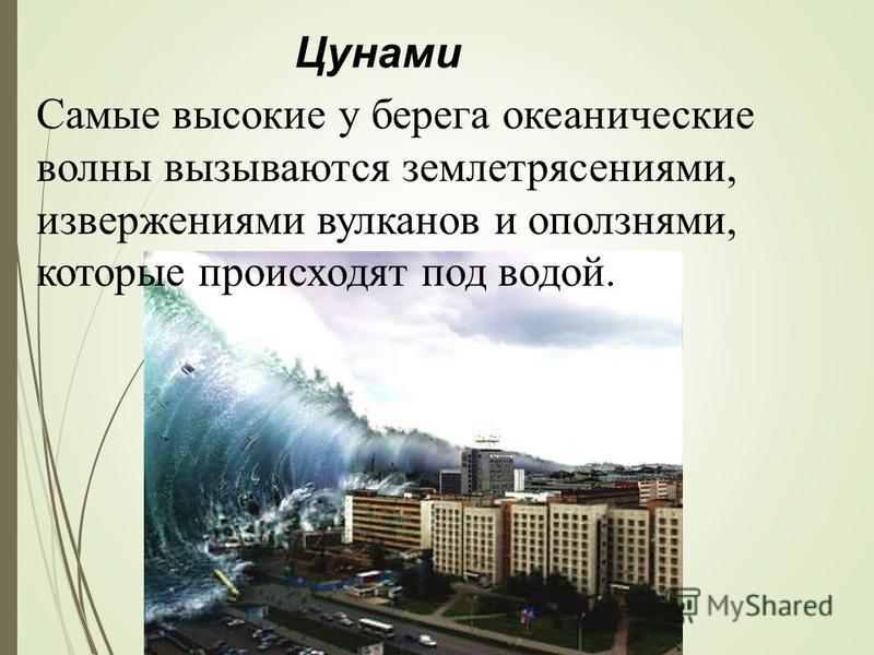 Цунами Самые высокие у берега океанические волны вызываются землетрясениями, извержениями вулканов и оползнями, которые происходят под водой.