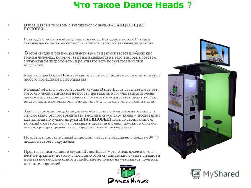 ? Что такое Dance Heads ? Dance Heads в переводе с английского означает «ТАНЦУЮЩИЕ ГОЛОВЫ». Речь идёт о мобильной видеозаписывающей студиви, в которой люди в течение нескольких минут могут записать свой собственный видеоклип. В этой студиви в режиме