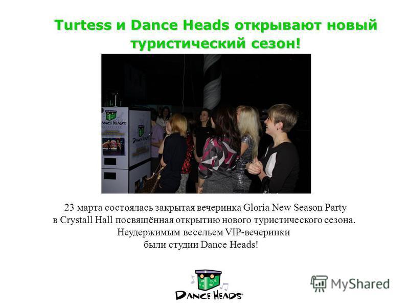 Turtess и Dance Heads открывают новый туристический сезон! 23 марта состоялась закрытая вечеринка Gloria New Season Party в Crystall Hall посвящённая открытию нового туристического сезона. Неудержимым весельем VIP-вечеринки были студиви Dance Heads!