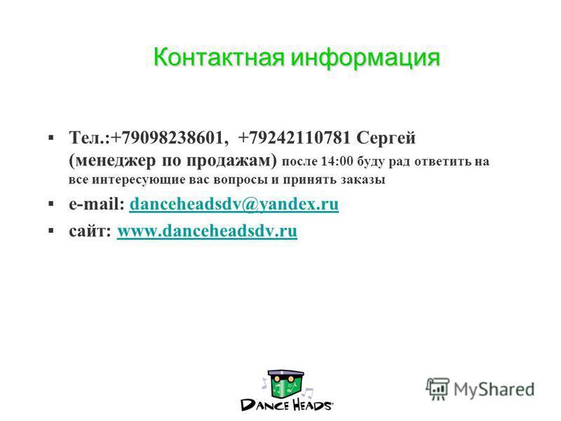 Контактная информация Тел.:+79098238601, +79242110781 Сергей (менеджер по продажам) после 14:00 буду рад ответить на все интересующие вас вопросы и принять заказы e-mail: danceheadsdv@yandex.rudanceheadsdv@yandex.ru сайт: www.danceheadsdv.ruwww.dance