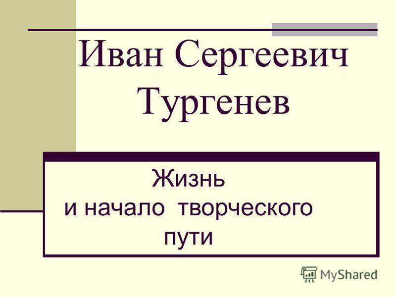 Иван Сергеевич Тургенев Жизнь и начало творческого пути