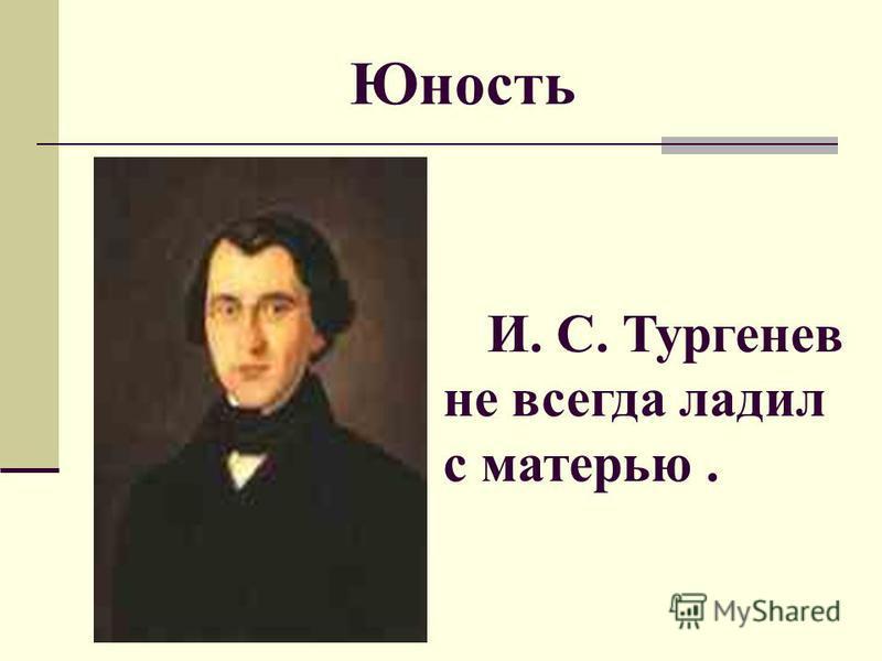 Юность И. С. Тургенев не всегда ладил с матерью.