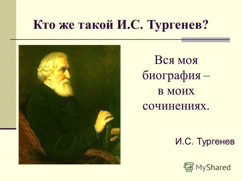 Вся моя биография – в моих сочинениях. И.С. Тургенев Кто же такой И.С. Тургенев?