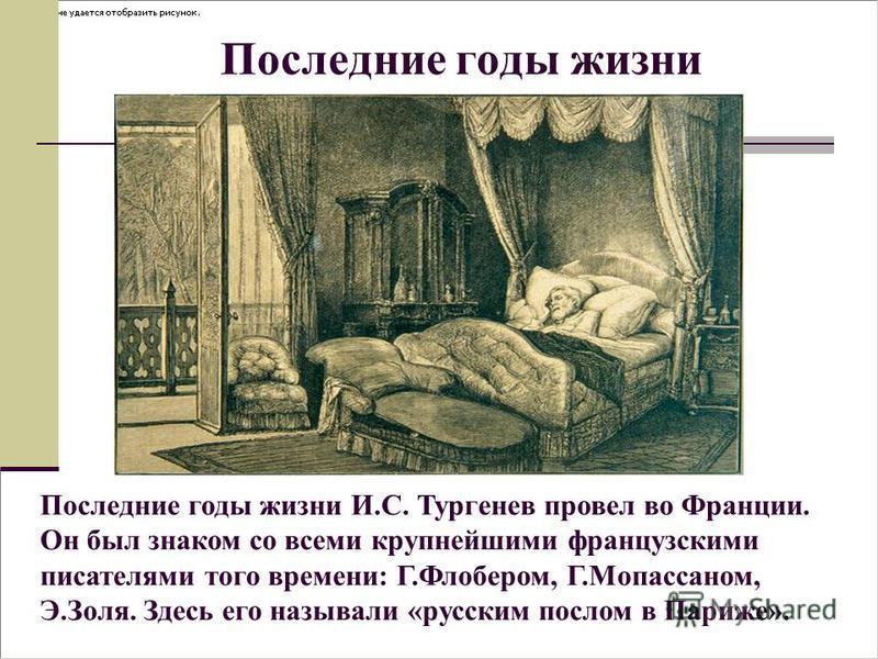 Последние годы жизни Последние годы жизни И.С. Тургенев провел во Франции. Он был знаком со всеми крупнейшими французскими писателями того времени: Г.Флобером, Г.Мопассаном, Э.Золя. Здесь его называли «русским послом в Париже».