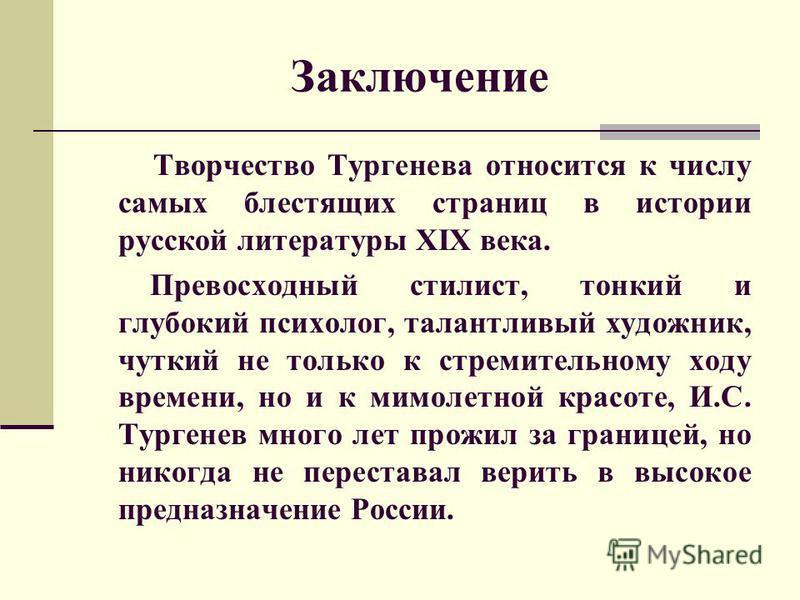 Заключение Творчество Тургенева относится к числу самых блестящих страниц в истории русской литературы XIX века. Превосходный стилист, тонкий и глубокий психолог, талантливый художник, чуткий не только к стремительному ходу времени, но и к мимолетной