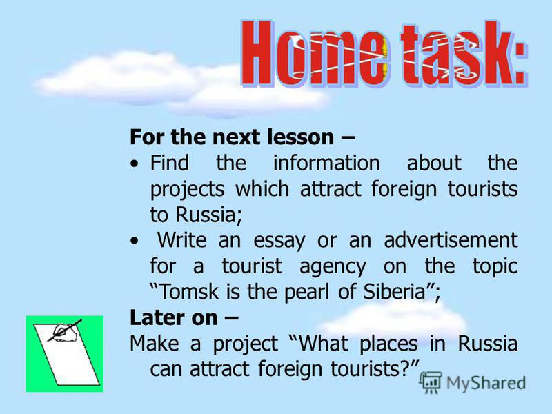 For the next lesson – Find the information about the projects which attract foreign tourists to Russia; Write an essay or an advertisement for a tourist agency on the topic Tomsk is the pearl of Siberia; Later on – Make a project What places in Russi