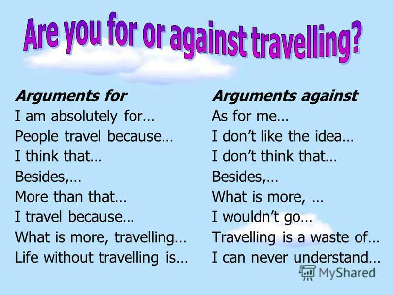 Arguments for Arguments against I am absolutely for…As for me… People travel because…I dont like the idea… I think that…I dont think that… Besides,… More than that… What is more, … I travel because… I wouldnt go… What is more, travelling…Travelling i