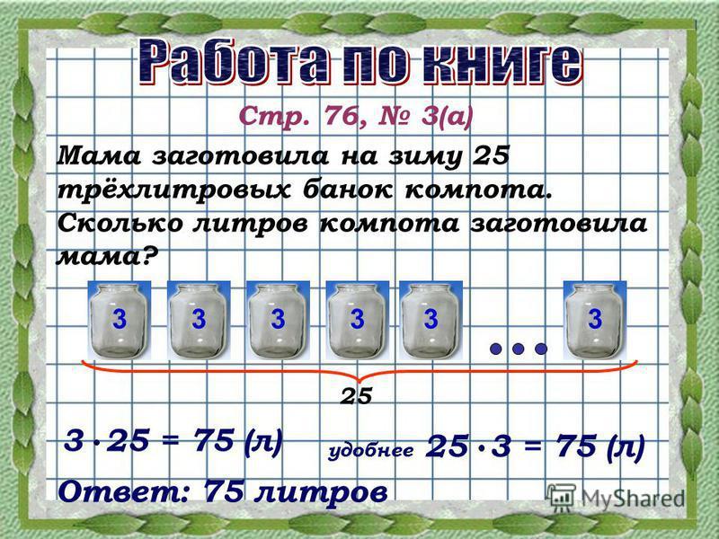 Стр. 76, 3(а) Мама заготовила на зиму 25 трёхлитровых банок компота. Сколько литров компота заготовила мама? 333333 25 3 25 = 75 (л) 25 3 = 75 (л) Ответ: 75 литров удобнее
