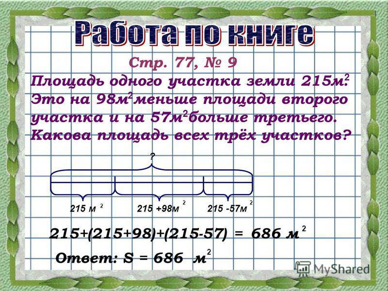 Стр. 77, 9 Площадь одного участка земли 215 м. Это на 98 м меньше площади второго участка и на 57 м больше третьего. Какова площадь всех трёх участков? 2 2 2 215 м 215 +98 м 215 -57 м ? 2 22 215+(215+98)+(215-57) =686 м 2 Ответ: S = 686 м 2