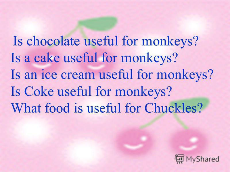 Is chocolate useful for monkeys? Is a cake useful for monkeys? Is an ice cream useful for monkeys? Is Coke useful for monkeys? What food is useful for Chuckles?