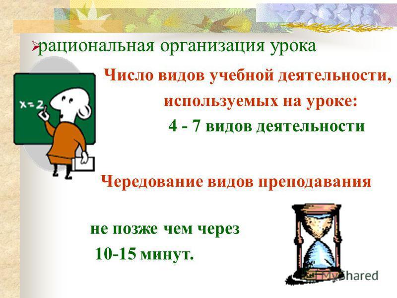 Число видов учебной деятельности, используемых на уроке: 4 - 7 видов деятельности Чередование видов преподавания не позже чем через 10-15 минут. рациональная организация урока