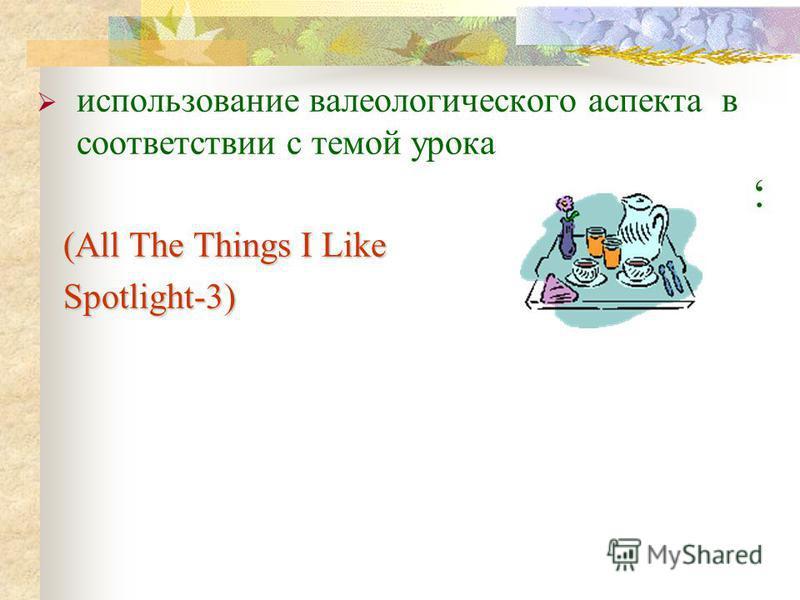 ; использование валеологического аспекта в соответствии с темой урока (All The Things I Like (All The Things I Like Spotlight-3) Spotlight-3)