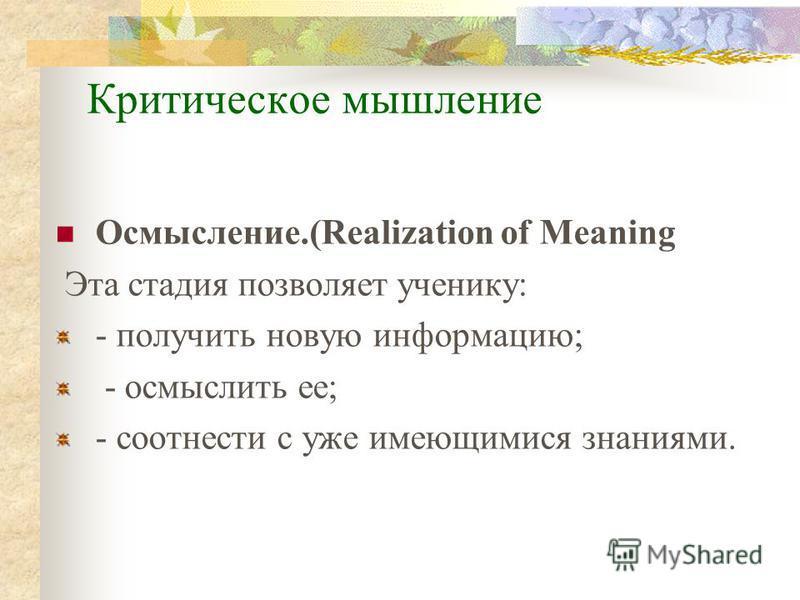 Критическое мышление Осмысление.(Realization of Meaning Эта стадия позволяет ученику: - получить новую информацию; - осмыслить ее; - соотнести с уже имеющимися знаниями.