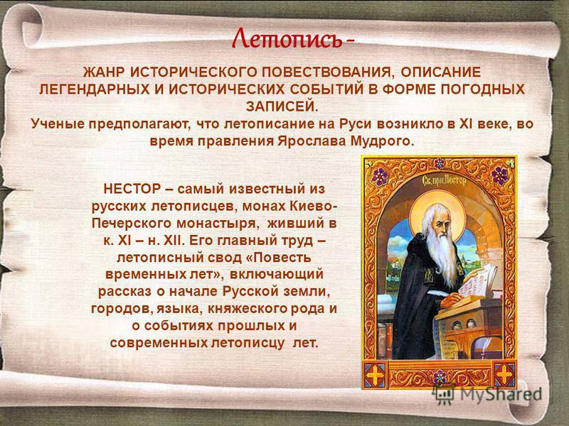 Летопись - ЖАНР ИСТОРИЧЕСКОГО ПОВЕСТВОВАНИЯ, ОПИСАНИЕ ЛЕГЕНДАРНЫХ И ИСТОРИЧЕСКИХ СОБЫТИЙ В ФОРМЕ ПОГОДНЫХ ЗАПИСЕЙ. Ученые предполагают, что летописание на Руси возникло в XI веке, во время правления Ярослава Мудрого. НЕСТОР – самый известный из русск