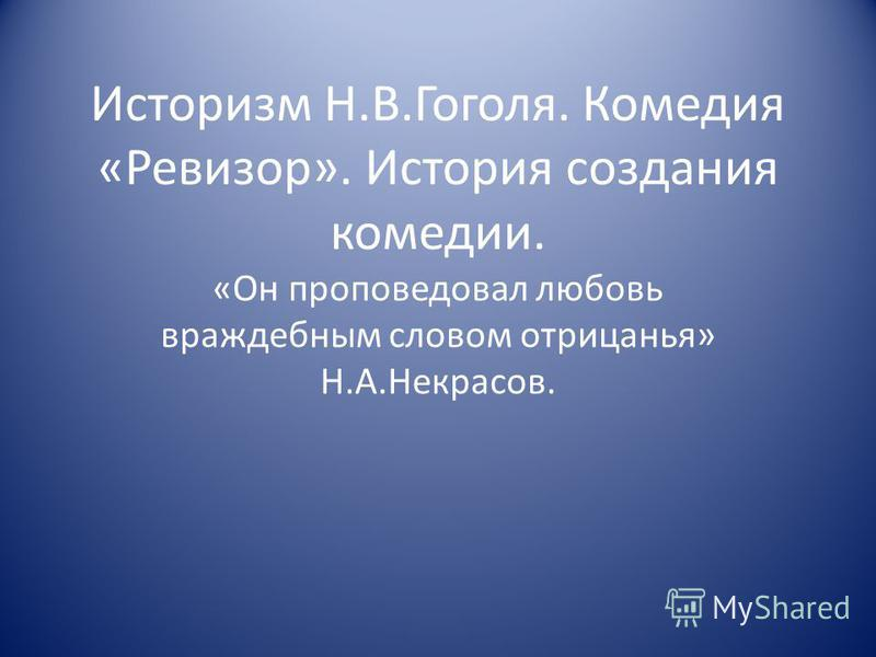 Историзм Н.В.Гоголя. Комедия «Ревизор». История создания комедии. «Он проповедовал любовь враждебным словом отрицанья» Н.А.Некрасов.