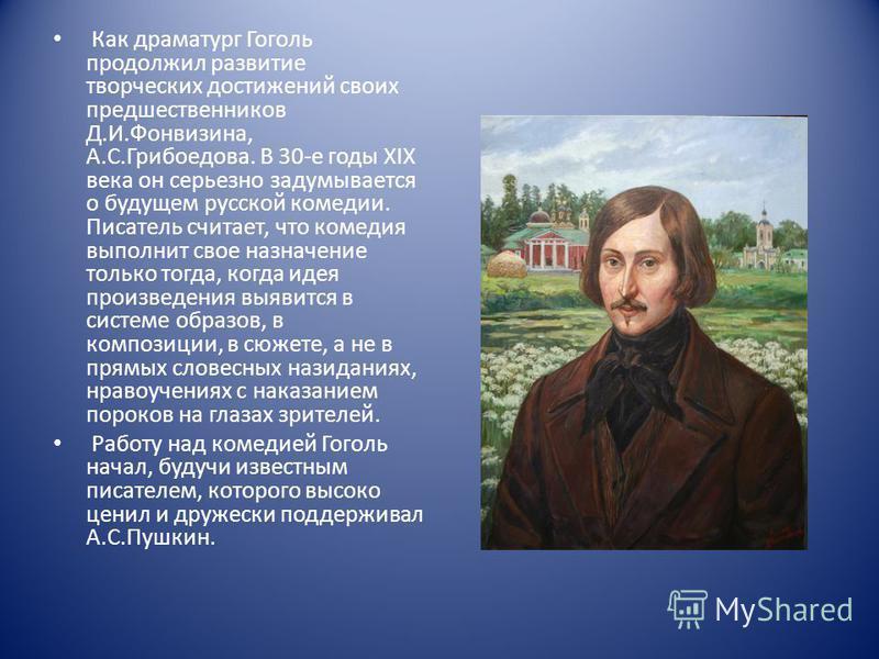 Как драматург Гоголь продолжил развитие творческих достижений своих предшественников Д.И.Фонвизина, А.С.Грибоедова. В 30-е годы XIX века он серьезно задумывается о будущем русской комедии. Писатель считает, что комедия выполнит свое назначение только
