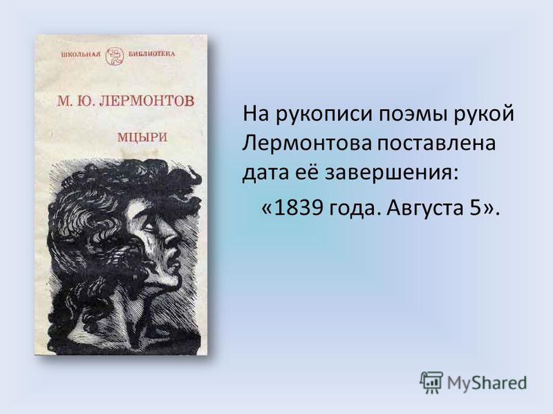 На рукописи поэмы рукой Лермонтова поставлена дата её завершения: «1839 года. Августа 5».