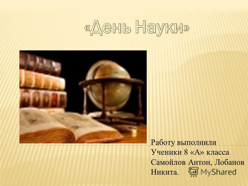 Работу выполнили Ученики 8 «А» класса Самойлов Антон, Лобанов Никита.