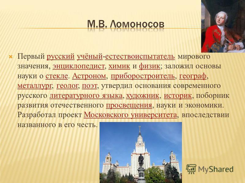 Первый русский учёный-естествоиспытатель мирового значения, энциклопедист, химик и физик; заложил основы науки о стекле. Астроном, приборостроитель, географ, металлург, геолог, поэт, утвердил основания современного русского литературного языка, худож