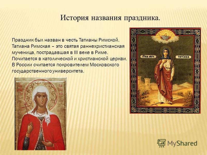 История названия праздника. Праздник был назван в честь Татианы Римской. Татиана Римская – это святая раннехристианская мученица, пострадавшая в III веке в Риме. Почитается в католической и христианской церкви. В России считается покровителем Московс