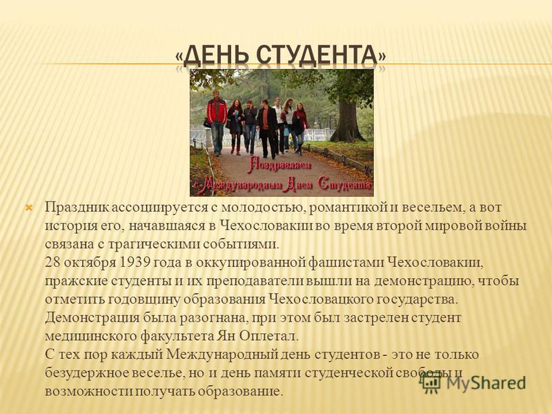 Праздник ассоциируется с молодостью, романтикой и весельем, а вот история его, начавшаяся в Чехословакии во время второй мировой войны связана с трагическими событиями. 28 октября 1939 года в оккупированной фашистами Чехословакии, пражские студенты и
