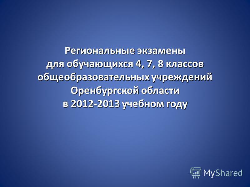 Региональные экзамены для обучающихся 4, 7, 8 классов общеобразовательных учреждений Оренбургской области в 2012-2013 учебном году