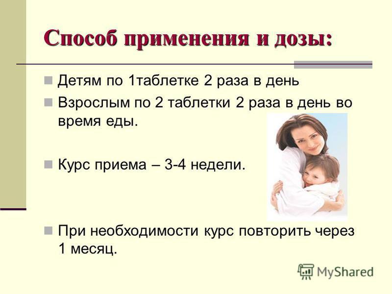 Способ применения и дозы: Детям по 1 таблетке 2 раза в день Взрослым по 2 таблетки 2 раза в день во время еды. Курс приема – 3-4 недели. При необходимости курс повторить через 1 месяц.