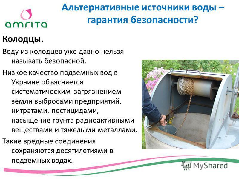 Колодцы. Воду из колодцев уже давно нельзя называть безопасной. Низкое качество подземных вод в Украине объясняется систематическим загрязнением земли выбросами предприятий, нитратами, пестицидами, насыщение грунта радиоактивными веществами и тяжелым