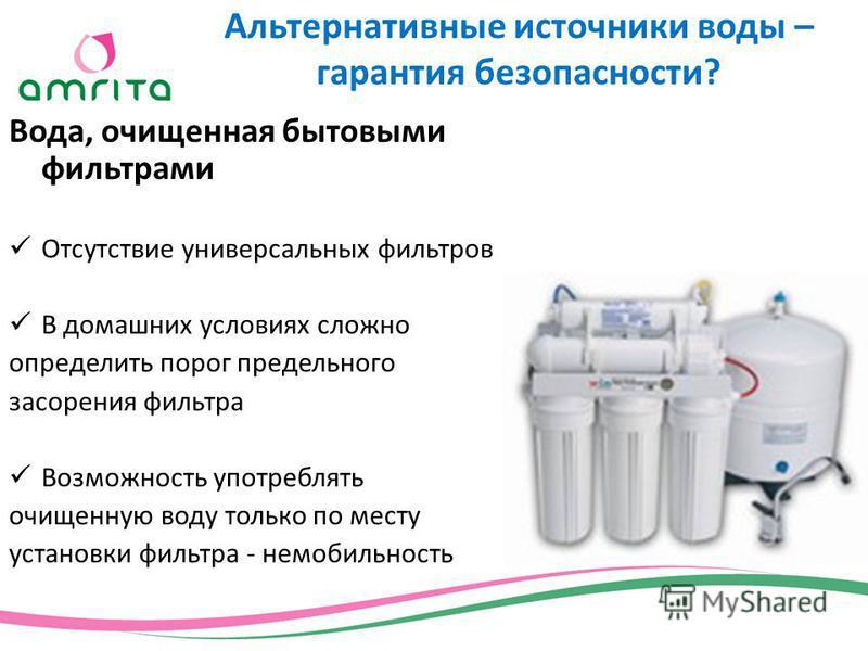 Вода, очищенная бытовыми фильтрами Отсутствие универсальных фильтров В домашних условиях сложно определить порог предельного засорения фильтра Возможность употреблять очищенную воду только по месту установки фильтра - не мобильность Альтернативные ис