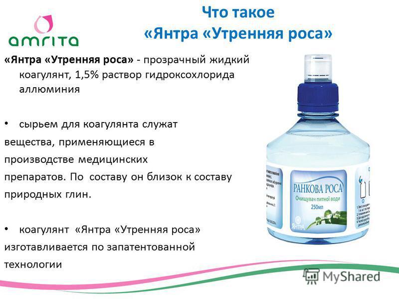 «Янтра «Утренняя роса» - прозрачный жидкий коагулянт, 1,5% раствор гидроксохлорида алюминия сырьем для коагулянта служат вещества, применяющиеся в производстве медицинских препаратов. По составу он близок к составу природных глин. коагулянт «Янтра «У