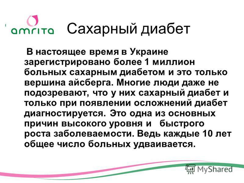 Cахарный диабет В настоящее время в Украине зарегистрировано более 1 миллион больных сахарным диабетом и это только вершина айсберга. Многие люди даже не подозревают, что у них сахарный диабет и только при появлении осложнений диабет диагностируется.