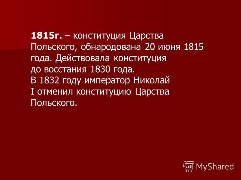 1815 г. – конституция Царства Польского, обнародована 20 июня 1815 года. Действовала конституция до восстания 1830 года. В 1832 году император Николай I отменил конституцию Царства Польского.