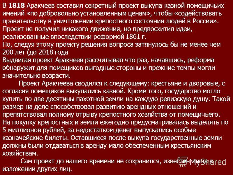 В 1818 Аракчеев составил секретный проект выкупа казной помещичьих имений «по добровольно установленным ценам», чтобы «содействовать правительству в уничтожении крепостного состояния людей в России». Проект не получил никакого движения, но предвосхит