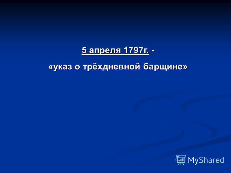 5 апреля 1797 г. - «указ о трёхдневной барщине»