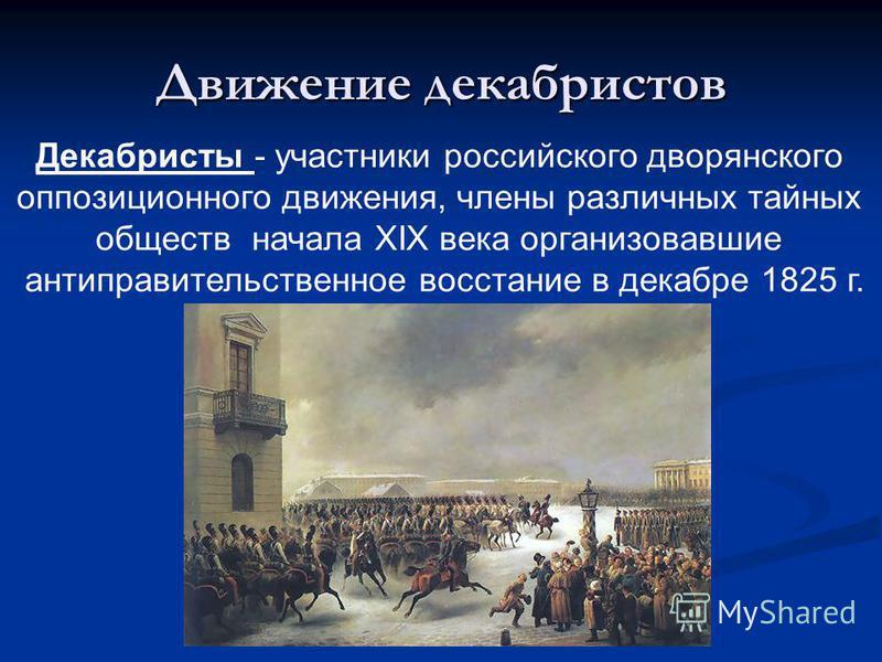 Движение декабристов Декабристы - участники российского дворянского оппозиционного движения, члены различных тайных обществ начала XIX века организовавшие антиправительственное восстание в декабре 1825 г.