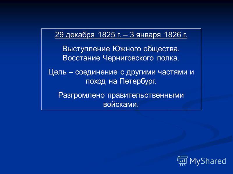 29 декабря 1825 г. – 3 января 1826 г. Выступление Южного общества. Восстание Черниговского полка. Цель – соединение с другими частями и поход на Петербург. Разгромлено правительственными войсками.