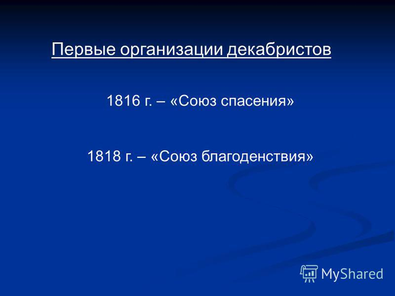 Первые организации декабристов 1816 г. – «Союз спасения» 1818 г. – «Союз благоденствия»