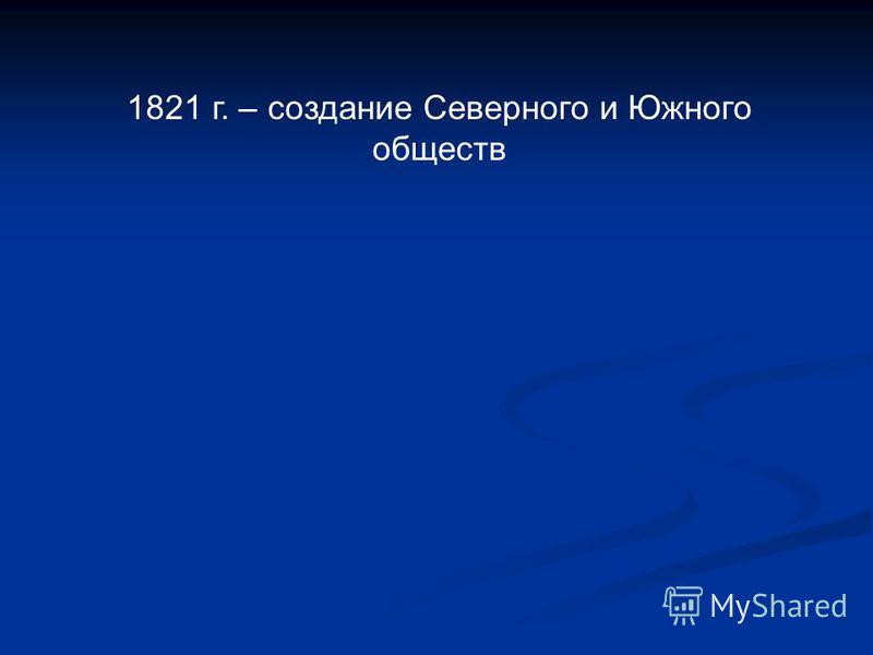 1821 г. – создание Северного и Южного обществ