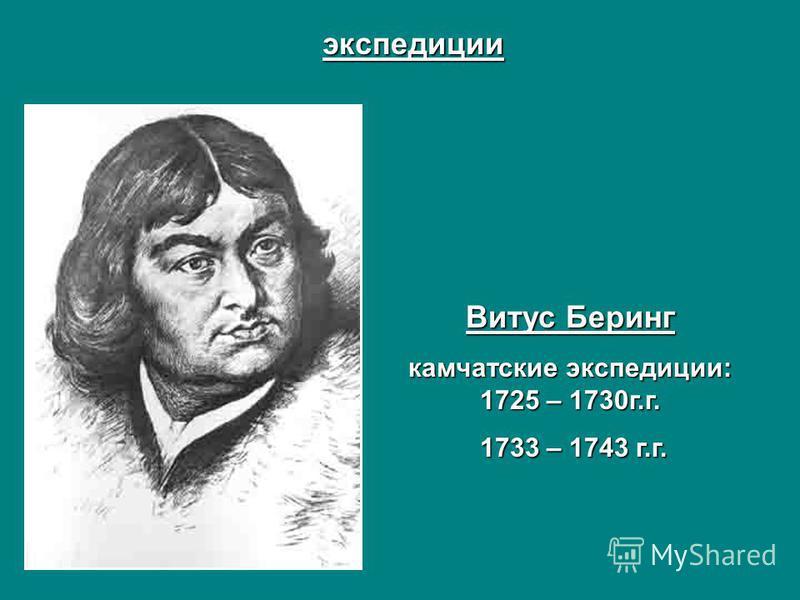 экспедиции Витус Беринг камчатские экспедиции: 1725 – 1730 г.г. 1733 – 1743 г.г. 1733 – 1743 г.г.