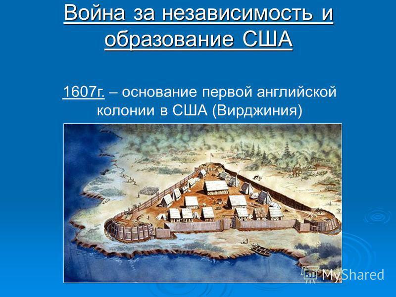 1607 г. – основание первой английской колонии в США (Вирджиния) Война за независимость и образование США