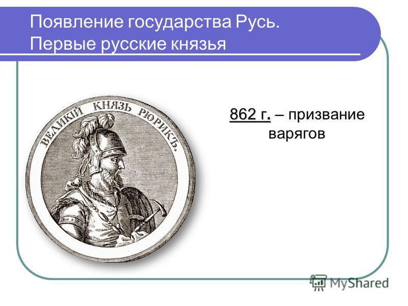 Появление государства Русь. Первые русские князья 862 г. 862 г. – призвание варягов