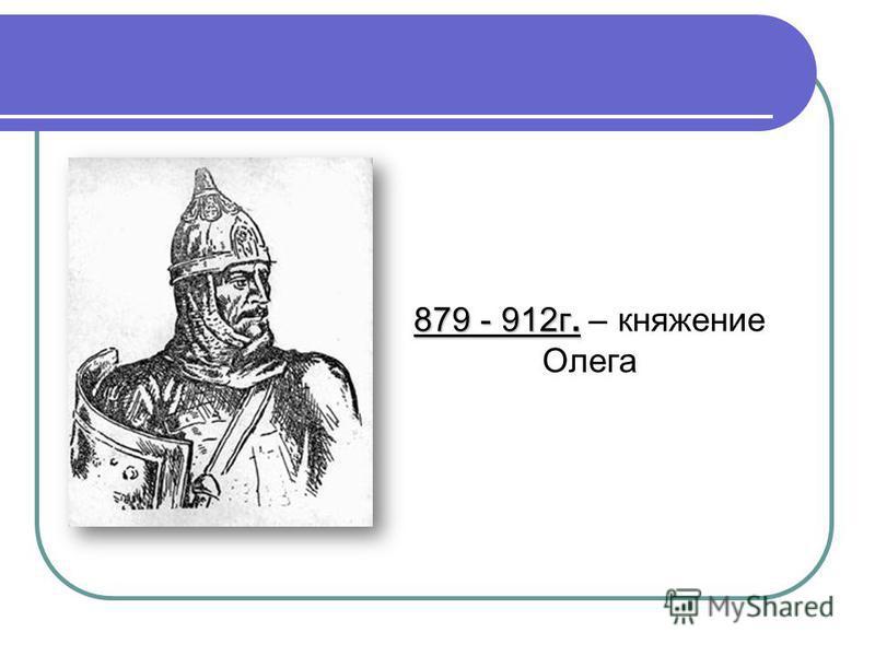 879 - 912 г. 879 - 912 г. – княжение Олега