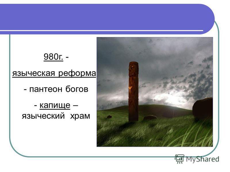 980 г. - языческая реформа - пантеон богов - капище – языческий храм