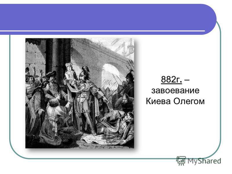 882 г. 882 г. – завоевание Киева Олегом