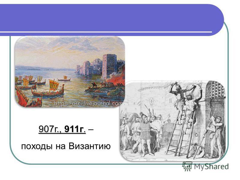 907 г., 911 г. 907 г., 911 г. – походы на Византию