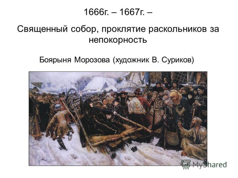 1666 г. – 1667 г. – Священный собор, проклятие раскольников за непокорность Боярыня Морозова (художник В. Суриков)