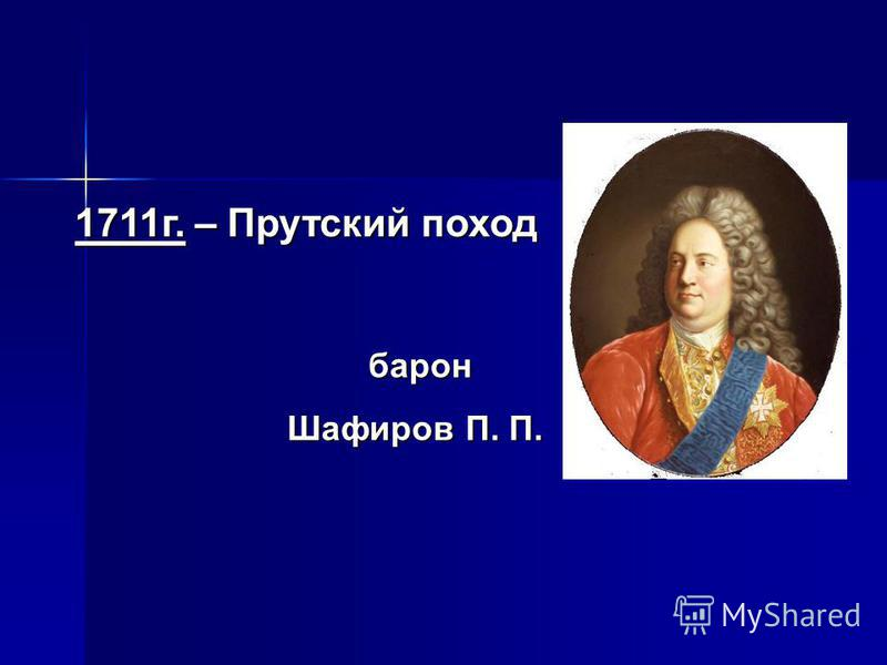 1711 г. – Прутский поход барон барон Шафиров П. П.