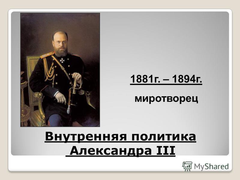 Внутренняя политика Александра III 1881 г. – 1894 г. миротворец